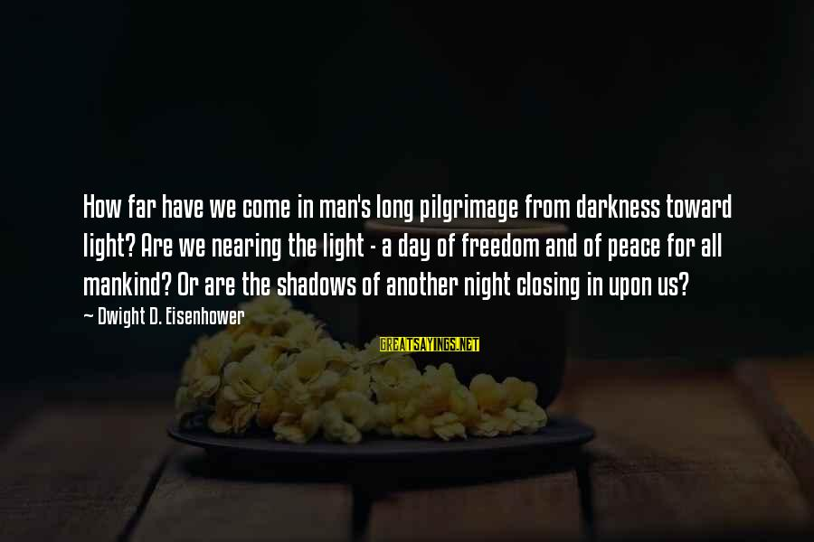 Dwight Eisenhower Sayings By Dwight D. Eisenhower: How far have we come in man's long pilgrimage from darkness toward light? Are we