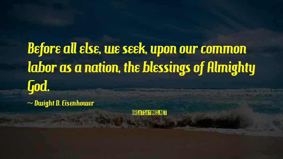 Dwight Eisenhower Sayings By Dwight D. Eisenhower: Before all else, we seek, upon our common labor as a nation, the blessings of