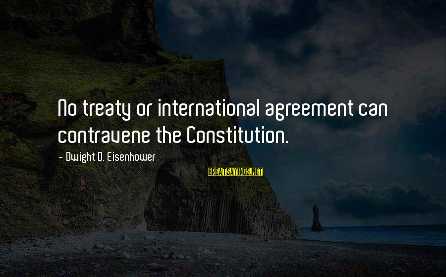 Dwight Eisenhower Sayings By Dwight D. Eisenhower: No treaty or international agreement can contravene the Constitution.