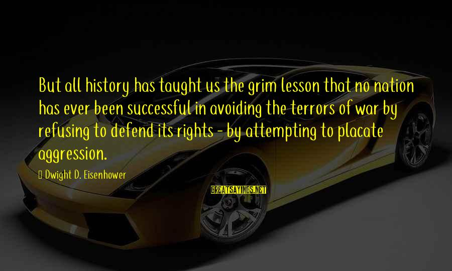 Dwight Eisenhower Sayings By Dwight D. Eisenhower: But all history has taught us the grim lesson that no nation has ever been