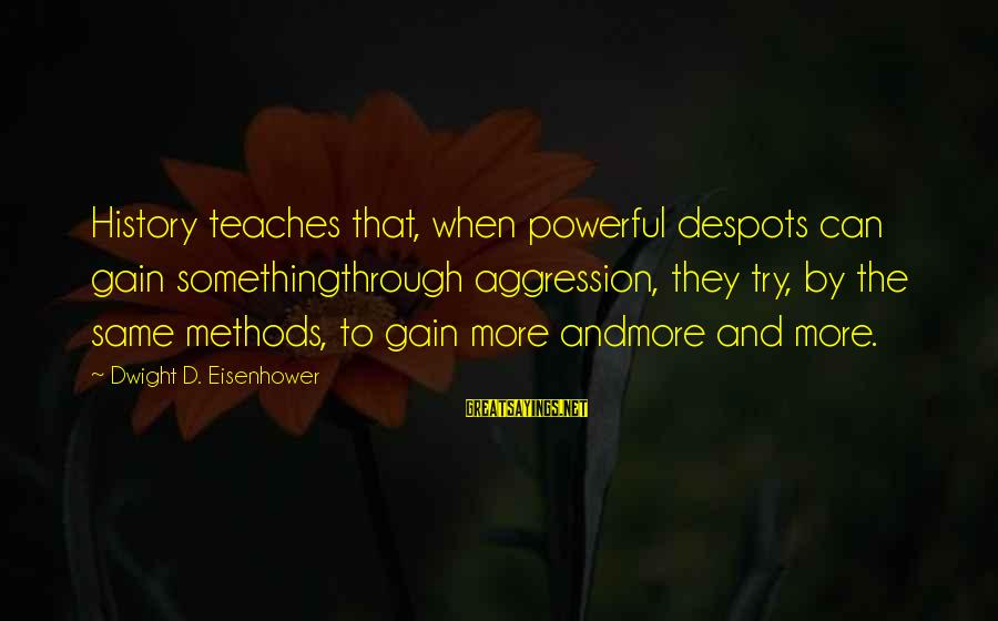 Dwight Eisenhower Sayings By Dwight D. Eisenhower: History teaches that, when powerful despots can gain somethingthrough aggression, they try, by the same
