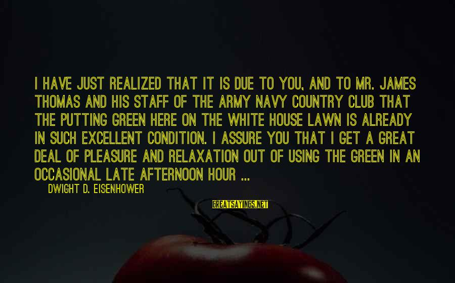 Dwight Eisenhower Sayings By Dwight D. Eisenhower: I have just realized that it is due to you, and to Mr. James Thomas