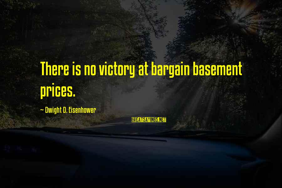 Dwight Eisenhower Sayings By Dwight D. Eisenhower: There is no victory at bargain basement prices.