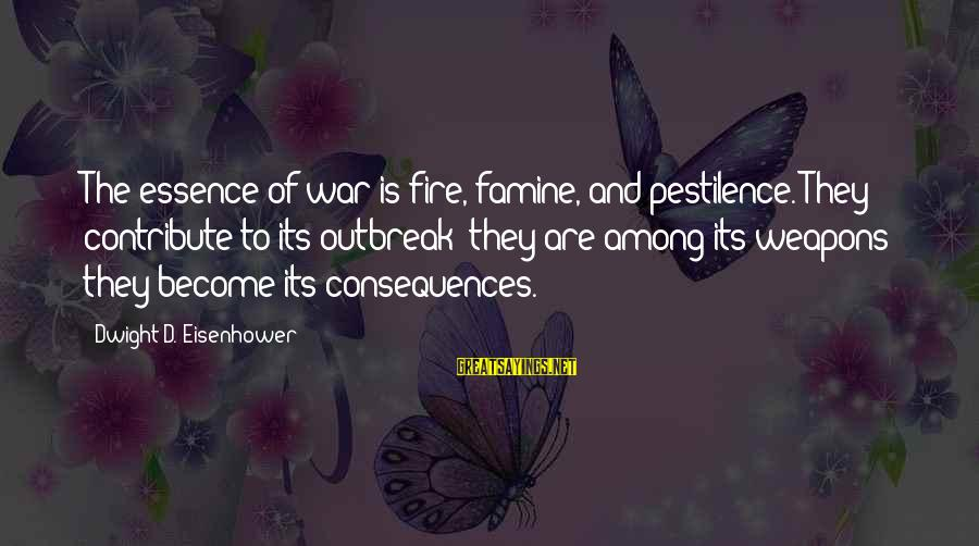 Dwight Eisenhower Sayings By Dwight D. Eisenhower: The essence of war is fire, famine, and pestilence. They contribute to its outbreak; they