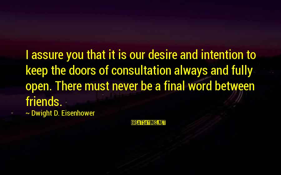 Dwight Eisenhower Sayings By Dwight D. Eisenhower: I assure you that it is our desire and intention to keep the doors of
