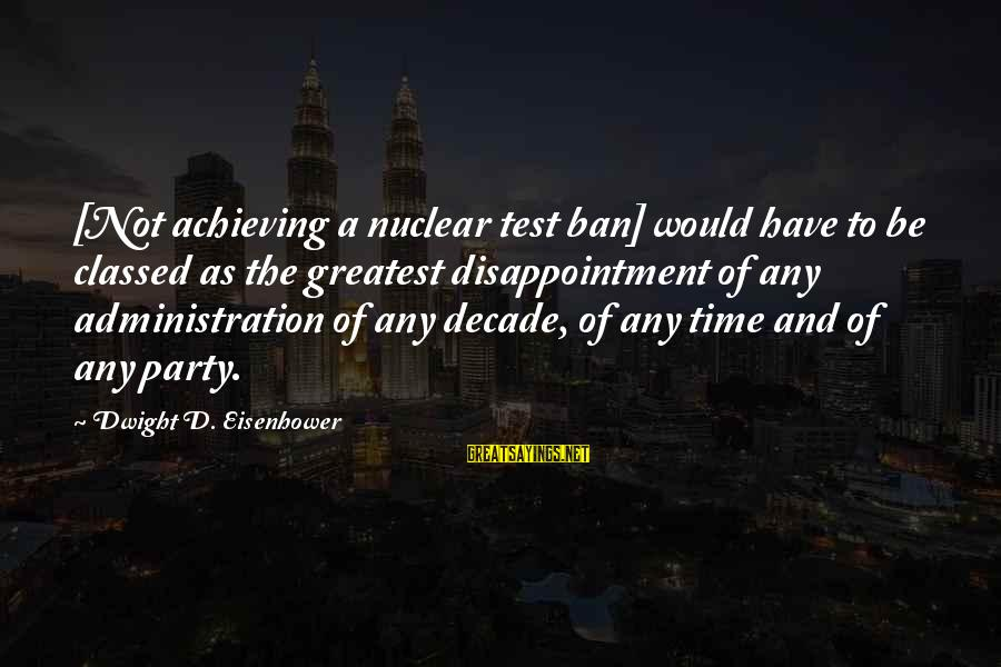 Dwight Eisenhower Sayings By Dwight D. Eisenhower: [Not achieving a nuclear test ban] would have to be classed as the greatest disappointment