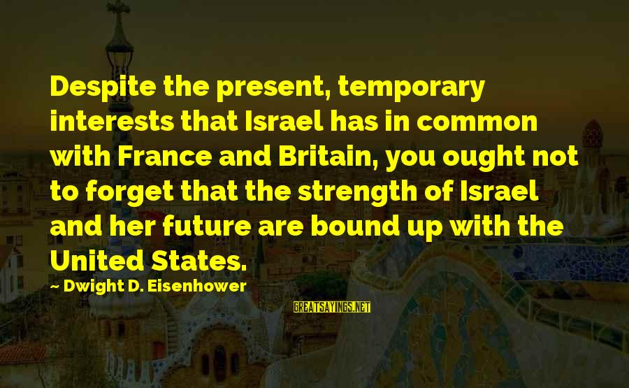 Dwight Eisenhower Sayings By Dwight D. Eisenhower: Despite the present, temporary interests that Israel has in common with France and Britain, you