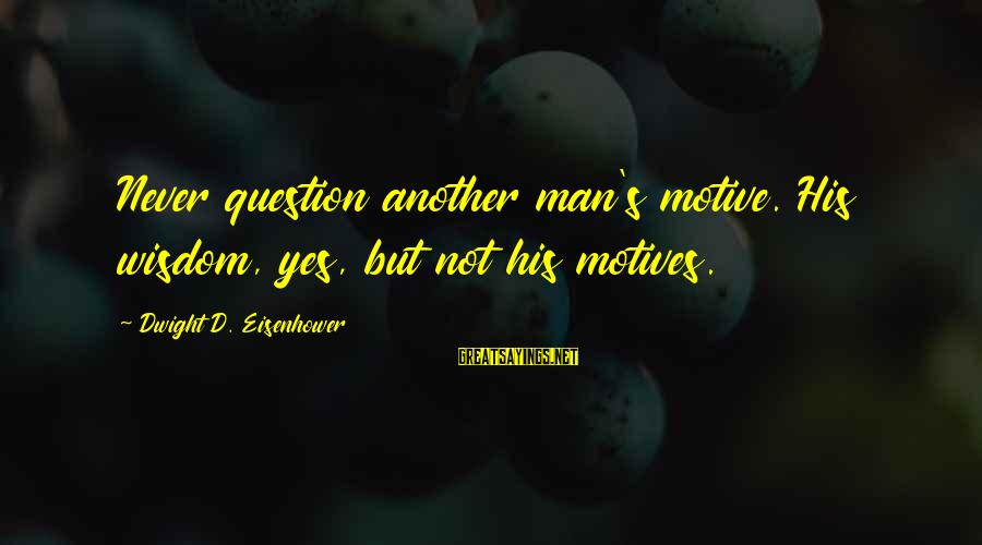 Dwight Eisenhower Sayings By Dwight D. Eisenhower: Never question another man's motive. His wisdom, yes, but not his motives.