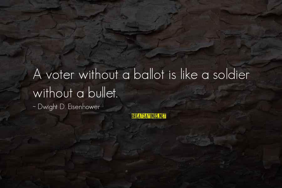 Dwight Eisenhower Sayings By Dwight D. Eisenhower: A voter without a ballot is like a soldier without a bullet.