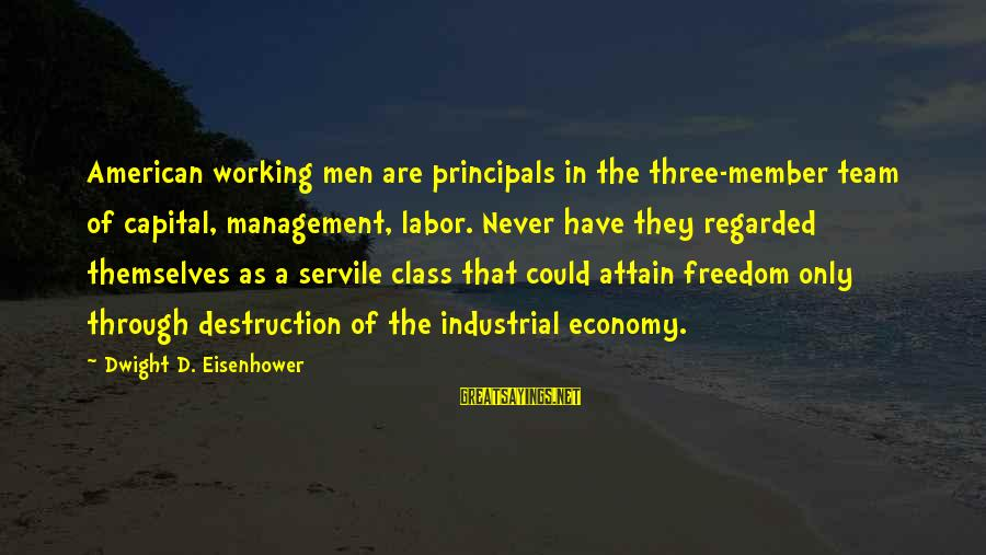 Dwight Eisenhower Sayings By Dwight D. Eisenhower: American working men are principals in the three-member team of capital, management, labor. Never have