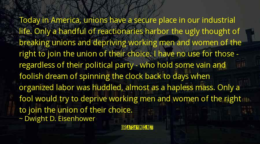 Dwight Eisenhower Sayings By Dwight D. Eisenhower: Today in America, unions have a secure place in our industrial life. Only a handful