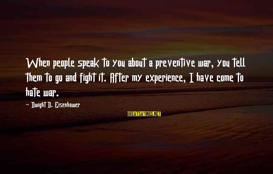 Dwight Eisenhower Sayings By Dwight D. Eisenhower: When people speak to you about a preventive war, you tell them to go and