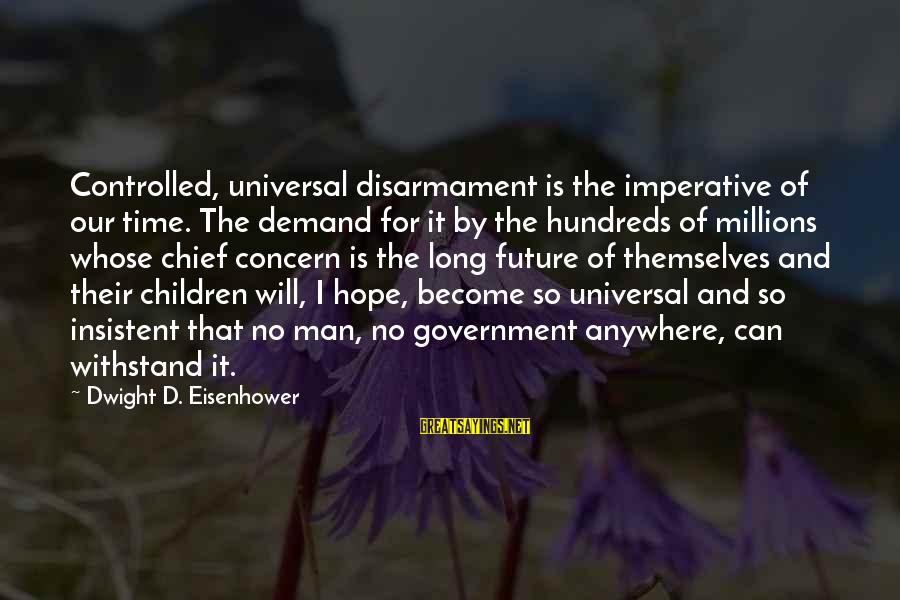 Dwight Eisenhower Sayings By Dwight D. Eisenhower: Controlled, universal disarmament is the imperative of our time. The demand for it by the