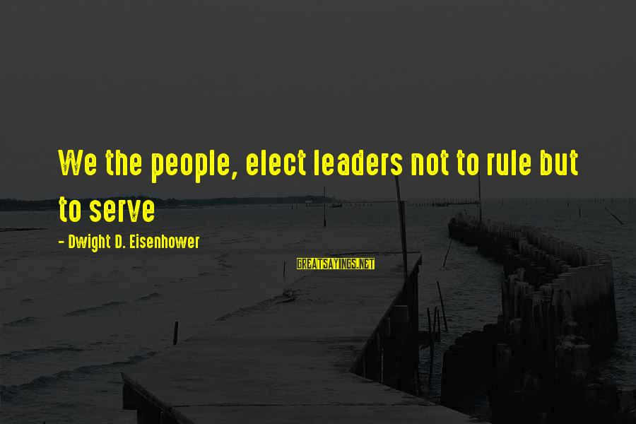 Dwight Eisenhower Sayings By Dwight D. Eisenhower: We the people, elect leaders not to rule but to serve