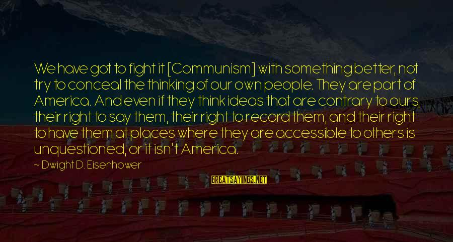 Dwight Eisenhower Sayings By Dwight D. Eisenhower: We have got to fight it [Communism] with something better, not try to conceal the