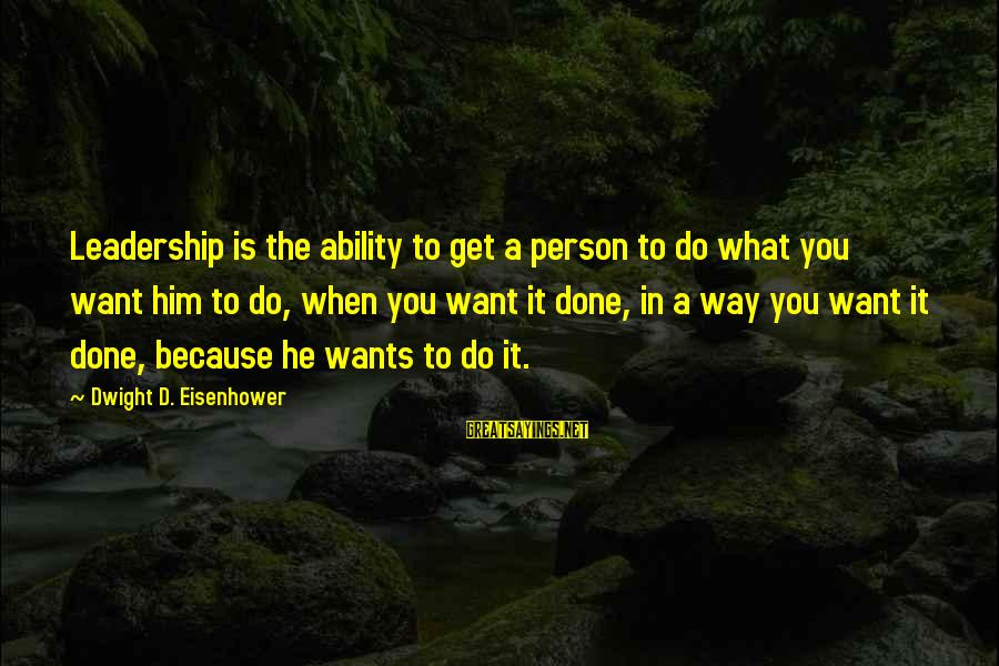 Dwight Eisenhower Sayings By Dwight D. Eisenhower: Leadership is the ability to get a person to do what you want him to