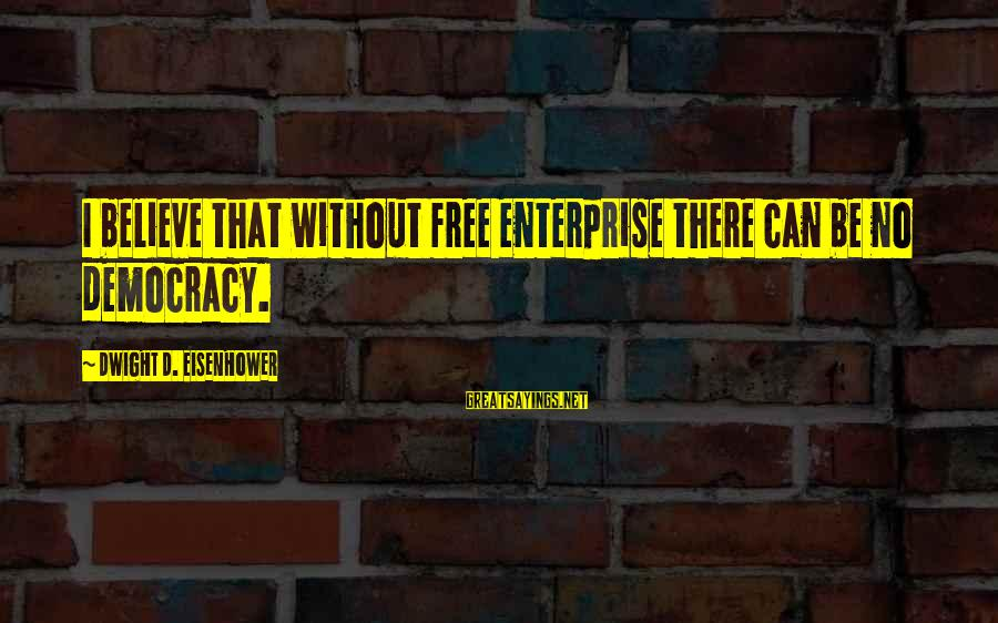 Dwight Eisenhower Sayings By Dwight D. Eisenhower: I believe that without free enterprise there can be no democracy.