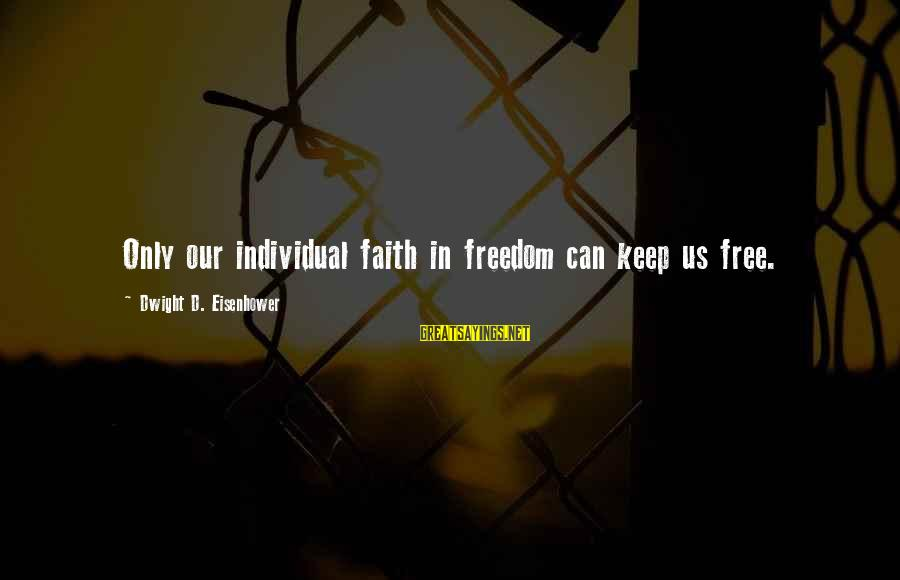 Dwight Eisenhower Sayings By Dwight D. Eisenhower: Only our individual faith in freedom can keep us free.