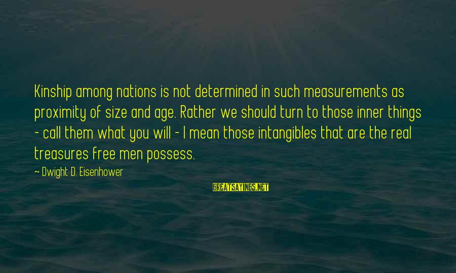 Dwight Eisenhower Sayings By Dwight D. Eisenhower: Kinship among nations is not determined in such measurements as proximity of size and age.