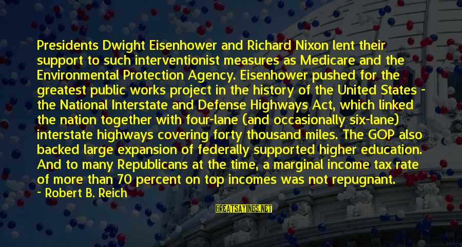Dwight Eisenhower Sayings By Robert B. Reich: Presidents Dwight Eisenhower and Richard Nixon lent their support to such interventionist measures as Medicare