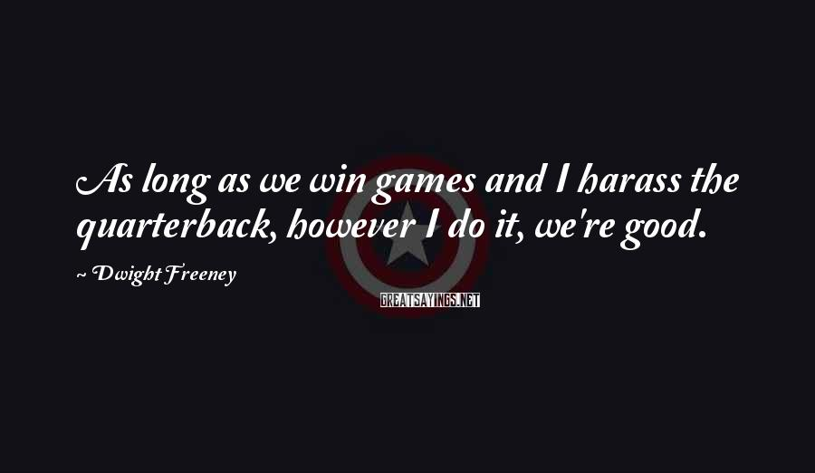 Dwight Freeney Sayings: As long as we win games and I harass the quarterback, however I do it,