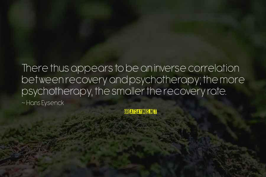 Dwmtm Sayings By Hans Eysenck: There thus appears to be an inverse correlation between recovery and psychotherapy; the more psychotherapy,
