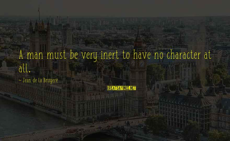 Dwmtm Sayings By Jean De La Bruyere: A man must be very inert to have no character at all.