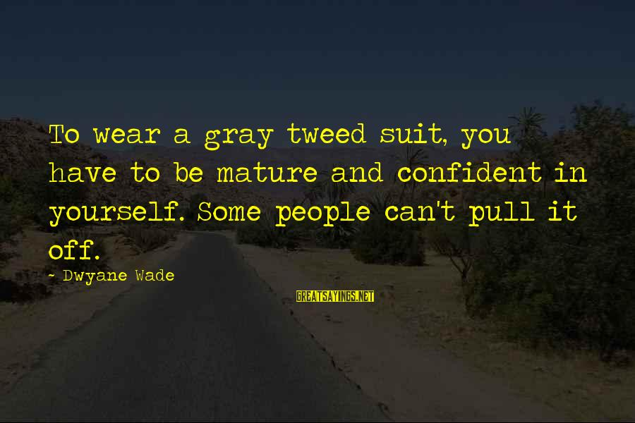 Dwyane Sayings By Dwyane Wade: To wear a gray tweed suit, you have to be mature and confident in yourself.