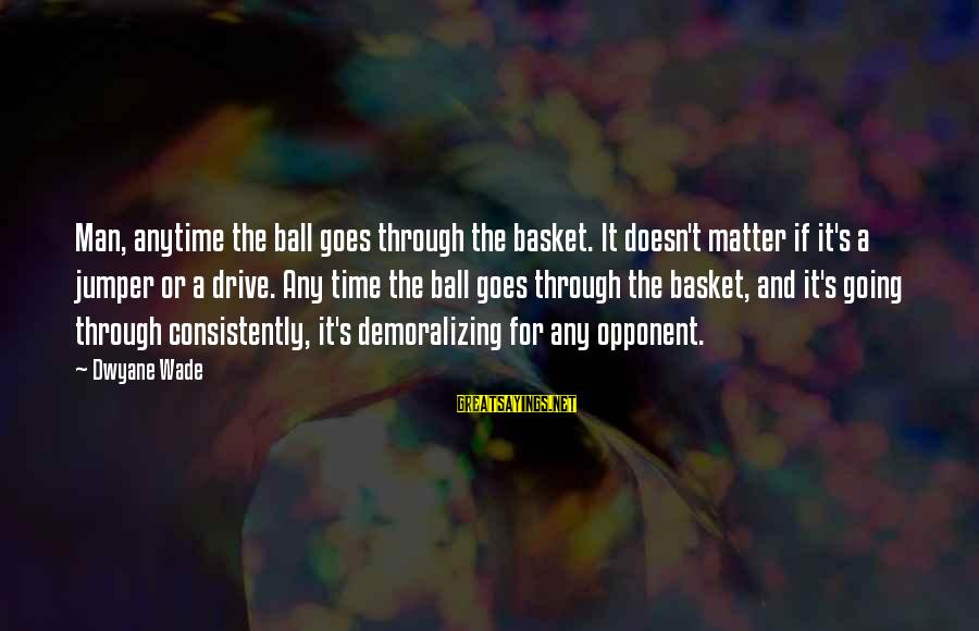 Dwyane Sayings By Dwyane Wade: Man, anytime the ball goes through the basket. It doesn't matter if it's a jumper