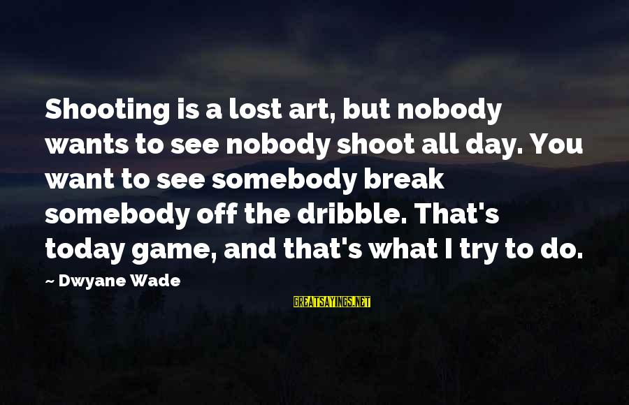 Dwyane Sayings By Dwyane Wade: Shooting is a lost art, but nobody wants to see nobody shoot all day. You