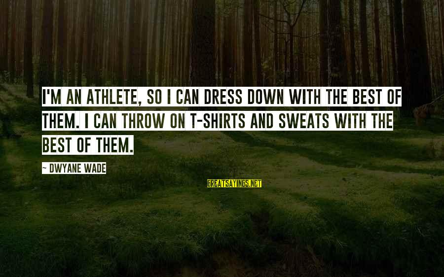 Dwyane Sayings By Dwyane Wade: I'm an athlete, so I can dress down with the best of them. I can