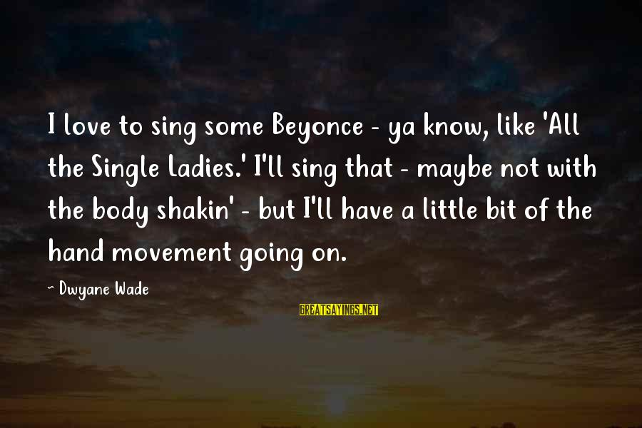 Dwyane Sayings By Dwyane Wade: I love to sing some Beyonce - ya know, like 'All the Single Ladies.' I'll