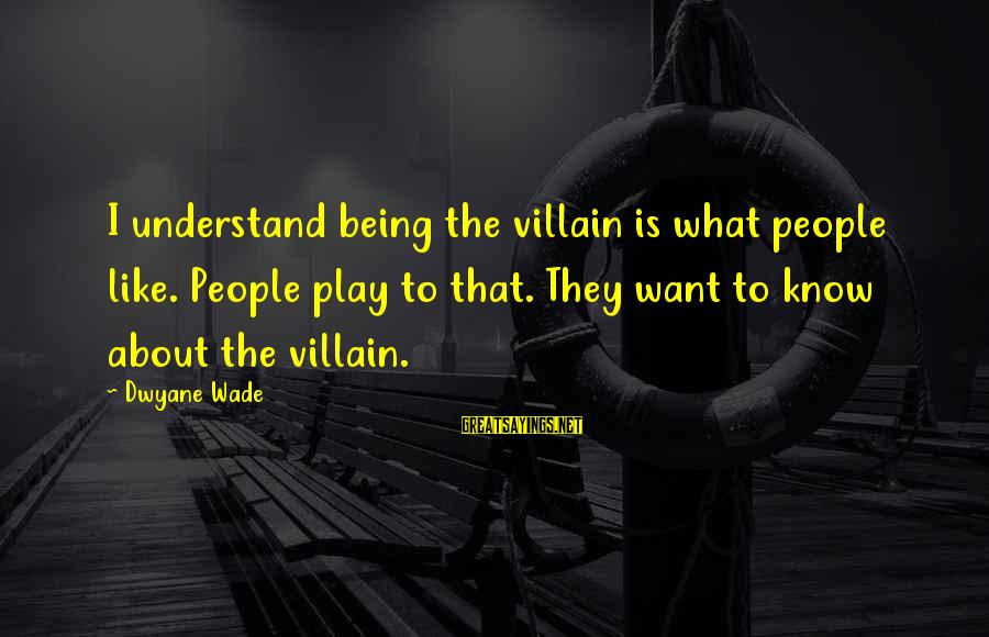 Dwyane Sayings By Dwyane Wade: I understand being the villain is what people like. People play to that. They want
