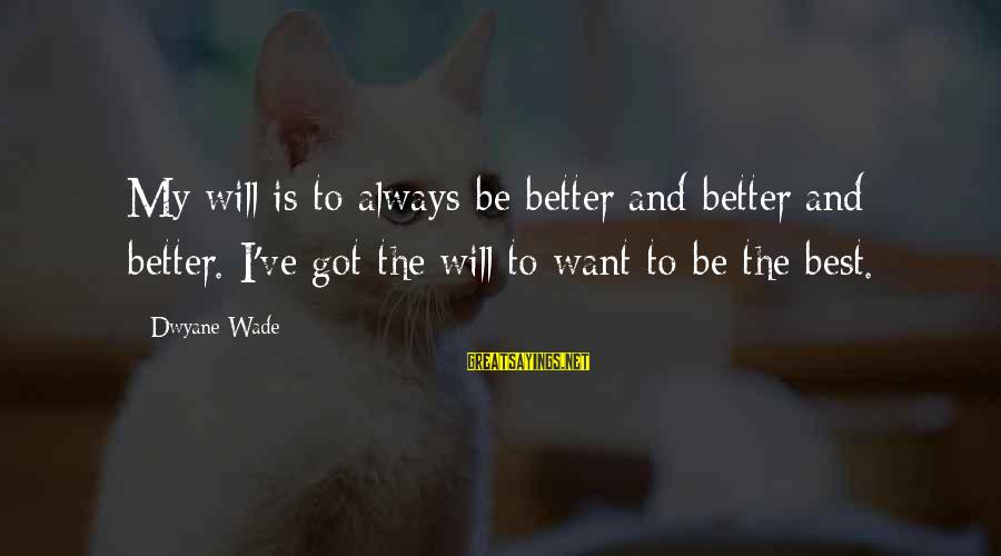 Dwyane Sayings By Dwyane Wade: My will is to always be better and better and better. I've got the will