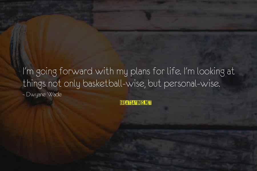 Dwyane Sayings By Dwyane Wade: I'm going forward with my plans for life. I'm looking at things not only basketball-wise,