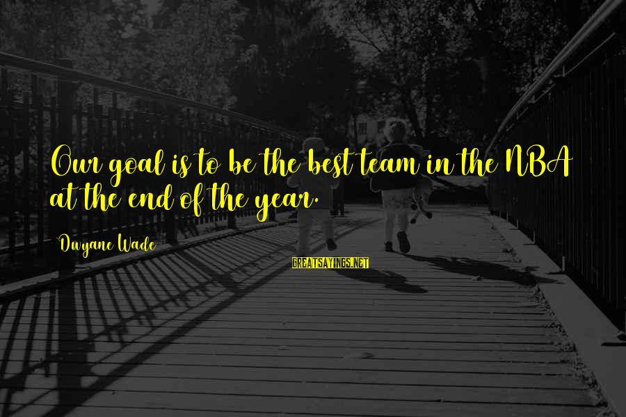 Dwyane Sayings By Dwyane Wade: Our goal is to be the best team in the NBA at the end of