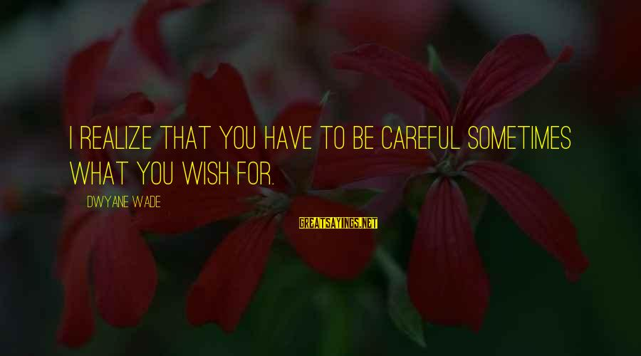 Dwyane Sayings By Dwyane Wade: I realize that you have to be careful sometimes what you wish for.