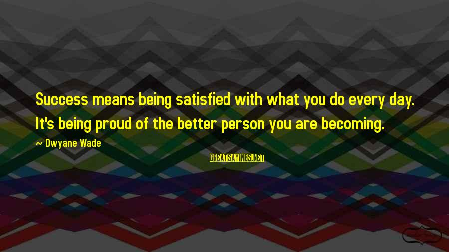 Dwyane Sayings By Dwyane Wade: Success means being satisfied with what you do every day. It's being proud of the