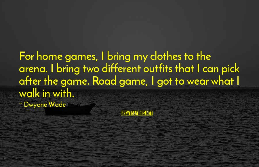 Dwyane Sayings By Dwyane Wade: For home games, I bring my clothes to the arena. I bring two different outfits