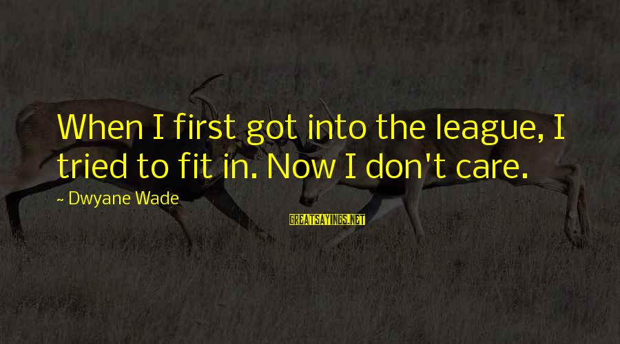 Dwyane Sayings By Dwyane Wade: When I first got into the league, I tried to fit in. Now I don't