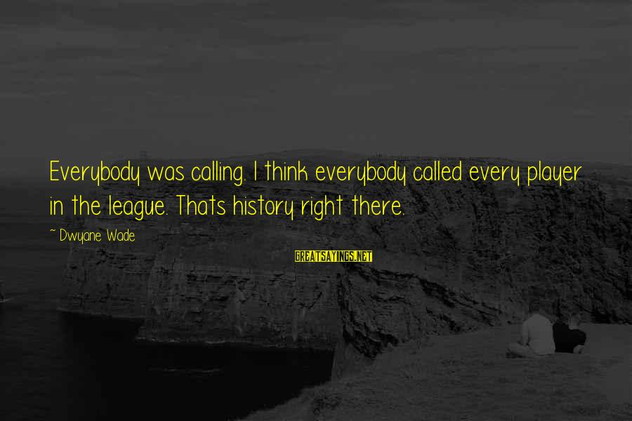 Dwyane Sayings By Dwyane Wade: Everybody was calling. I think everybody called every player in the league. Thats history right