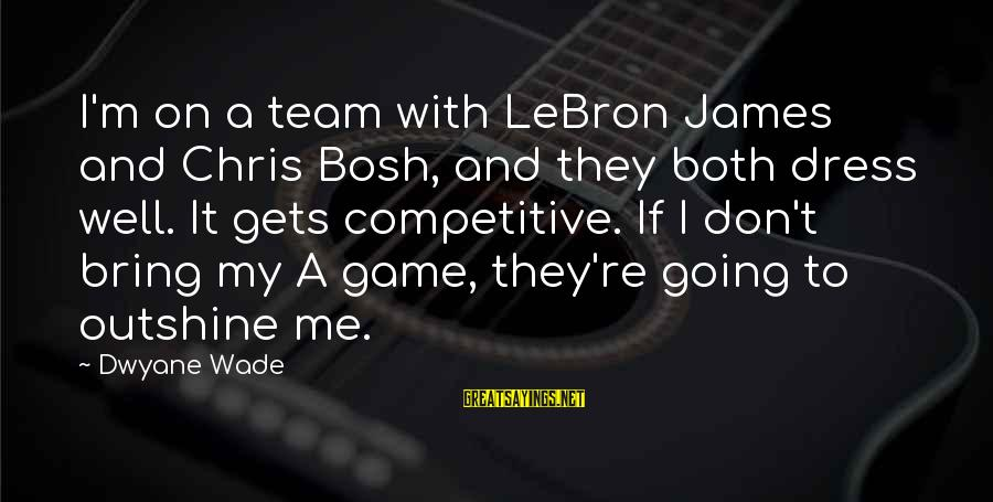 Dwyane Sayings By Dwyane Wade: I'm on a team with LeBron James and Chris Bosh, and they both dress well.