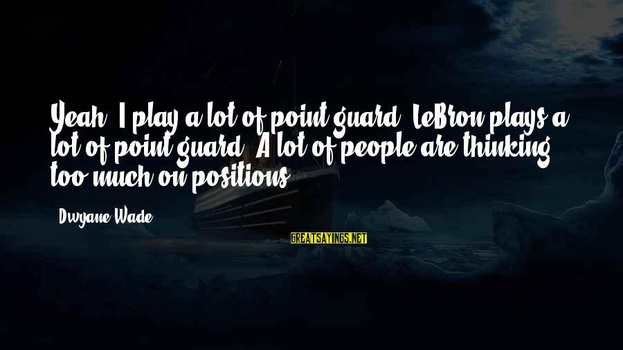 Dwyane Sayings By Dwyane Wade: Yeah, I play a lot of point guard. LeBron plays a lot of point guard.