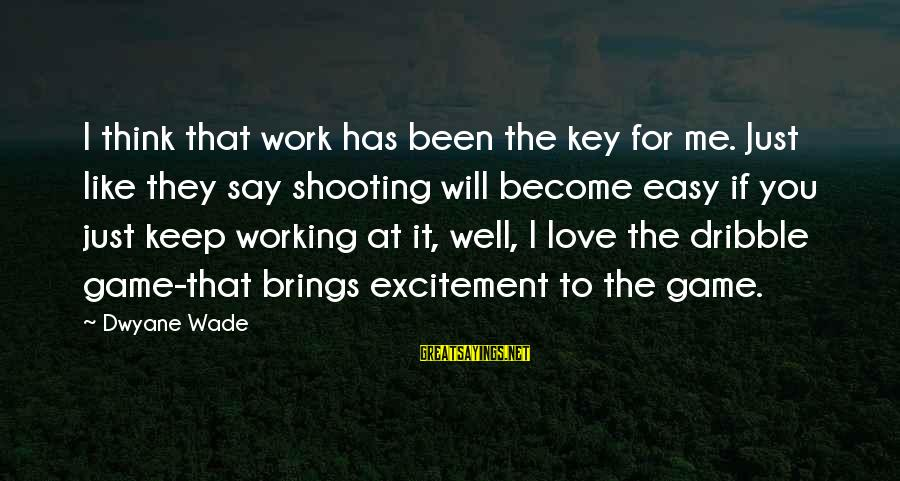 Dwyane Sayings By Dwyane Wade: I think that work has been the key for me. Just like they say shooting