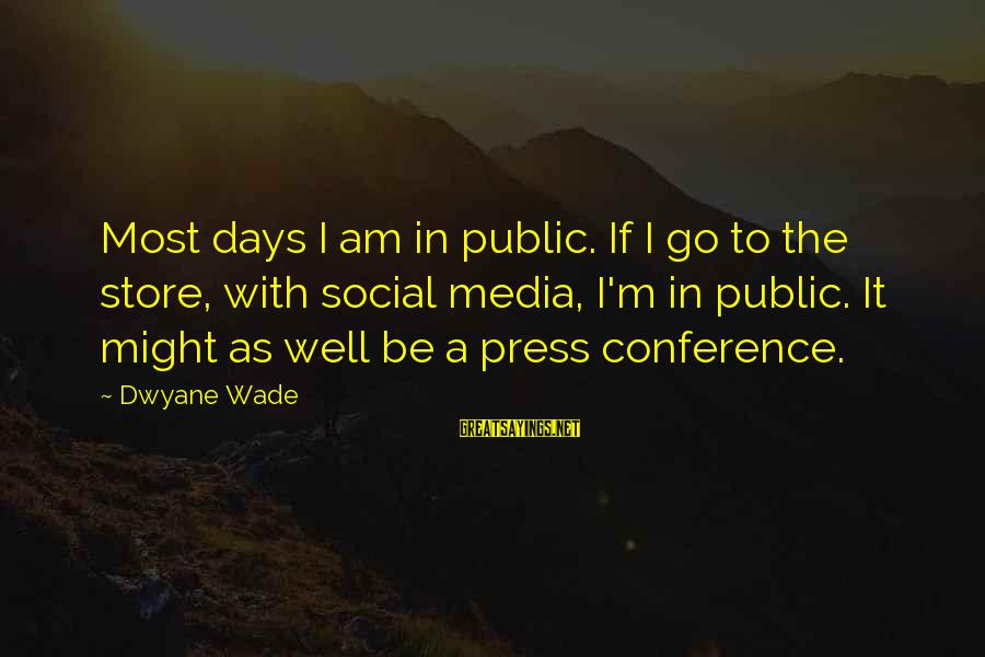 Dwyane Sayings By Dwyane Wade: Most days I am in public. If I go to the store, with social media,
