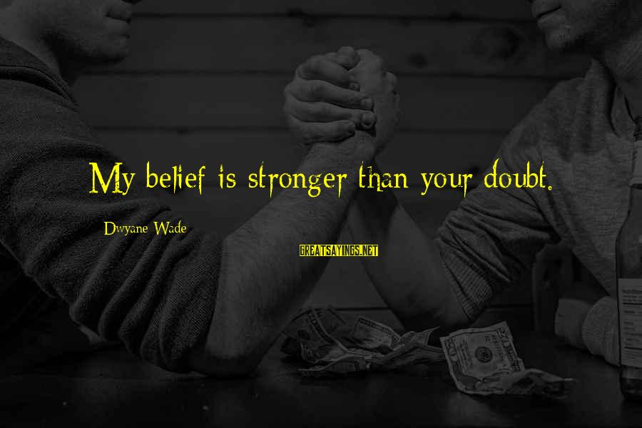 Dwyane Sayings By Dwyane Wade: My belief is stronger than your doubt.