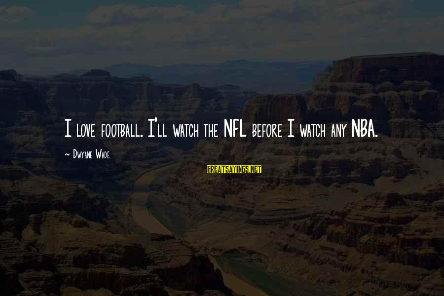 Dwyane Sayings By Dwyane Wade: I love football. I'll watch the NFL before I watch any NBA.