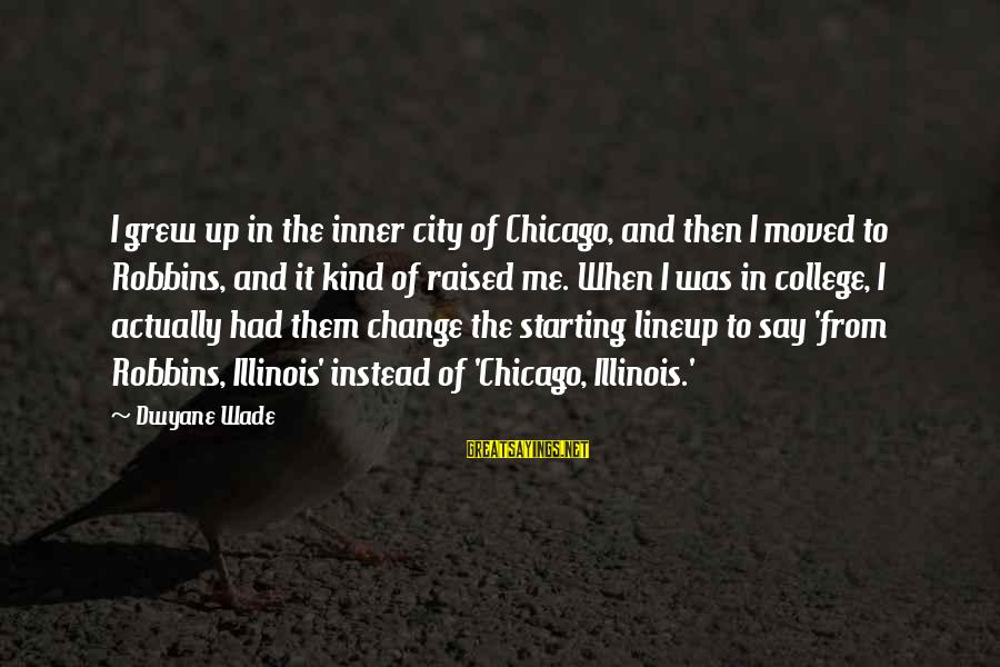 Dwyane Sayings By Dwyane Wade: I grew up in the inner city of Chicago, and then I moved to Robbins,