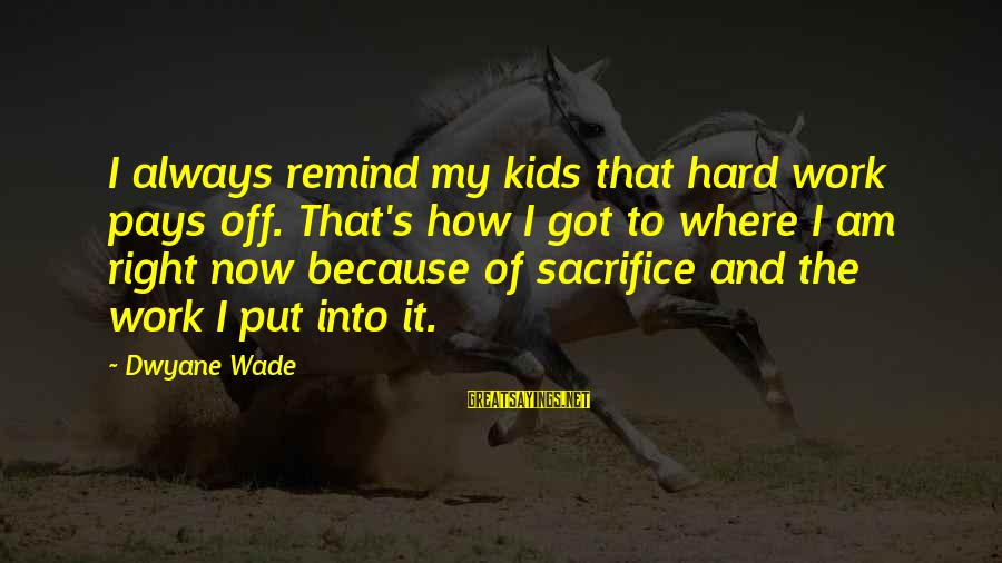 Dwyane Sayings By Dwyane Wade: I always remind my kids that hard work pays off. That's how I got to