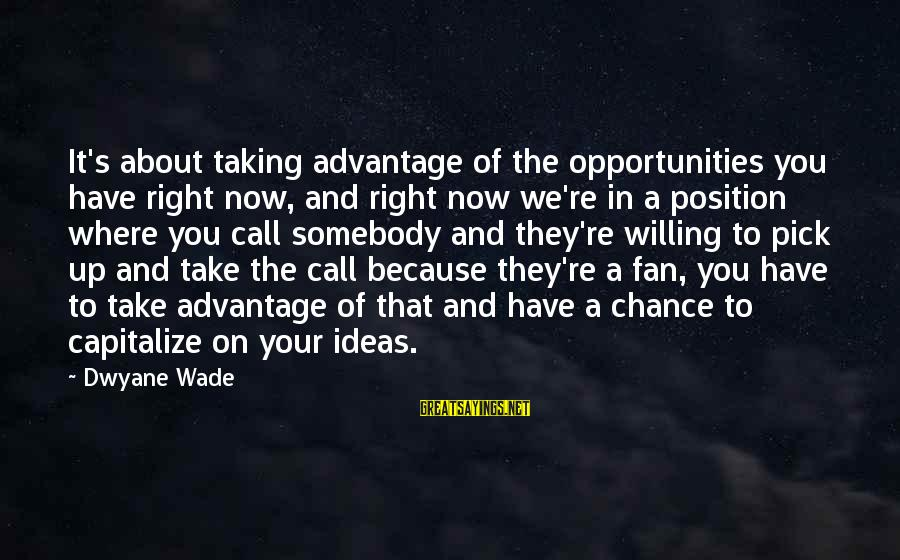 Dwyane Sayings By Dwyane Wade: It's about taking advantage of the opportunities you have right now, and right now we're